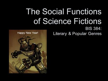 The Social Functions of Science Fictions BIS 384: Literary & Popular Genres Happy New Year!