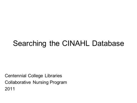 Searching the CINAHL Database Centennial College Libraries Collaborative Nursing Program 2011.