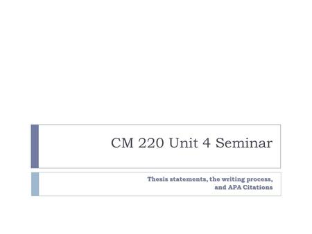 CM 220 Unit 4 Seminar Thesis statements, the writing process, and APA Citations.