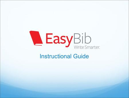 Instructional Guide. How does EasyBib make research easier? Citation Generation Easily create a bibliography in MLA, APA, and Chicago styles Export to.