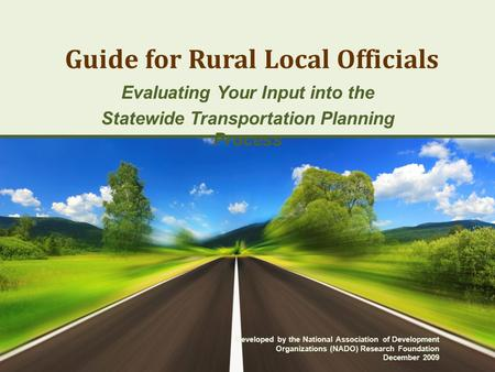 Guide for Rural Local Officials Evaluating Your Input into the Statewide Transportation Planning Process Developed by the National Association of Development.