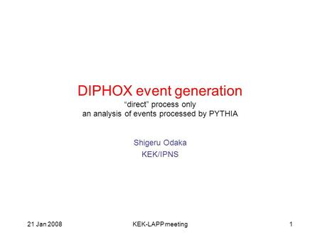 "21 Jan 2008KEK-LAPP meeting1 DIPHOX event generation ""direct"" process only an analysis of events processed by PYTHIA Shigeru Odaka KEK/IPNS."