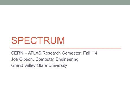 SPECTRUM CERN – ATLAS Research Semester: Fall '14 Joe Gibson, Computer Engineering Grand Valley State University.