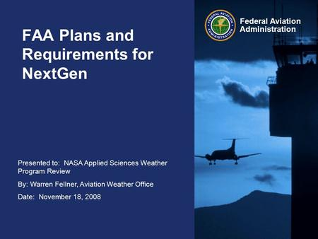 Presented to: NASA Applied Sciences Weather Program Review By: Warren Fellner, Aviation Weather Office Date: November 18, 2008 Federal Aviation Administration.