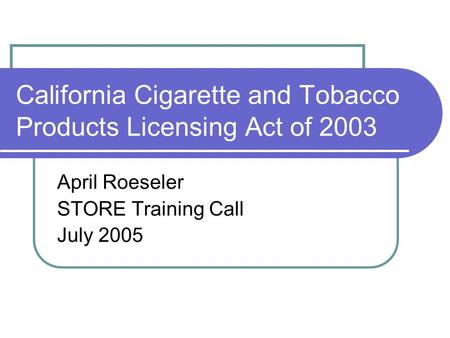 California Cigarette and Tobacco Products Licensing Act of 2003 April Roeseler STORE Training Call July 2005.