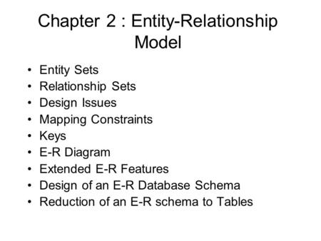 Chapter 2 : Entity-Relationship Model Entity Sets Relationship Sets Design Issues Mapping Constraints Keys E-R Diagram Extended E-R Features Design of.