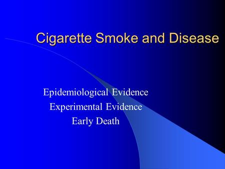 Cigarette Smoke and Disease Epidemiological Evidence Experimental Evidence Early Death.