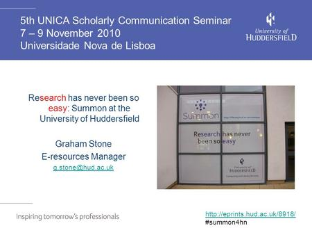 Research has never been so easy: Summon at the University of Huddersfield Graham Stone E-resources Manager 5th UNICA Scholarly Communication.