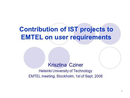 1 Contribution of IST projects to EMTEL on user requirements Krisztina Cziner Helsinki University of Technology EMTEL meeting, Stockholm, 1st of Sept,