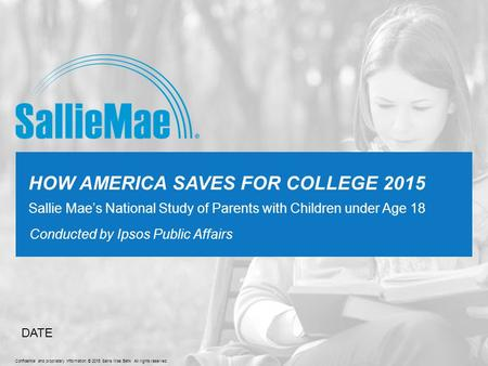 Confidential and proprietary information © 2015 Sallie Mae Bank All rights reserved. Conducted by Ipsos Public Affairs HOW AMERICA SAVES FOR COLLEGE 2015.