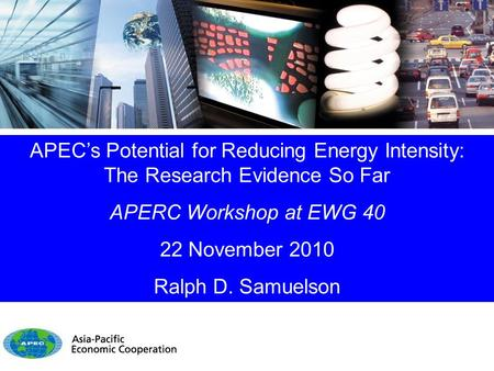 APEC's Potential for Reducing Energy Intensity: The Research Evidence So Far APERC Workshop at EWG 40 22 November 2010 Ralph D. Samuelson.