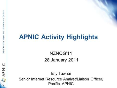APNIC Activity Highlights NZNOG'11 28 January 2011 Elly Tawhai Senior Internet Resource Analyst/Liaison Officer, Pacific, APNIC 1.