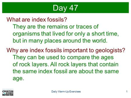1Daily Warm-Up Exercises Day 47 What are index fossils? They are the remains or traces of organisms that lived for only a short time, but in many places.