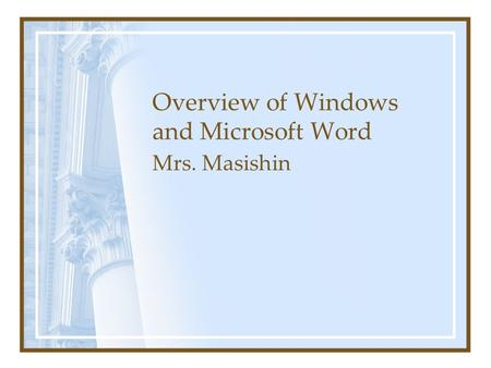 Overview of Windows and Microsoft Word Mrs. Masishin.