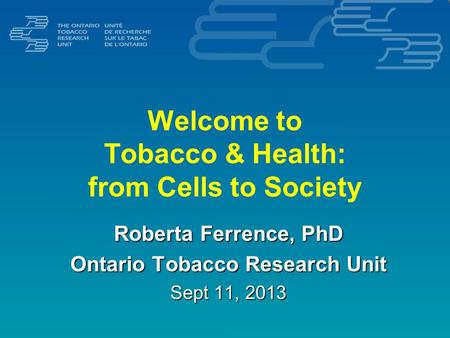 Welcome to Tobacco & Health: from Cells to Society Roberta Ferrence, PhD Ontario Tobacco Research Unit Sept 11, 2013.
