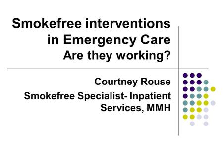 Smokefree interventions in Emergency Care Are they working? Courtney Rouse Smokefree Specialist- Inpatient Services, MMH.