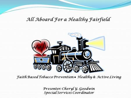 All Aboard For a Healthy Fairfield Faith Based Tobacco Prevention ● Healthy & Active Living Presenter: Cheryl Y. Goodwin Special Services Coordinator.