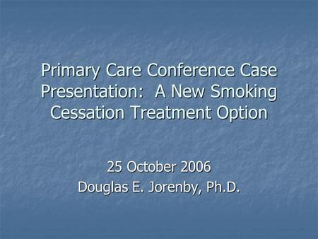 Primary Care Conference Case Presentation: A New Smoking Cessation Treatment Option 25 October 2006 Douglas E. Jorenby, Ph.D.