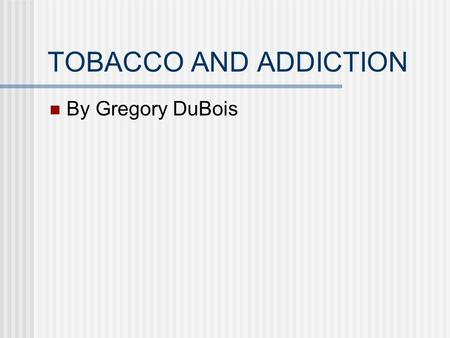 TOBACCO AND ADDICTION By Gregory DuBois. How the brain responds to nicotine When tobacco is smoked nicotine is absorbed through the lungs and reaches.