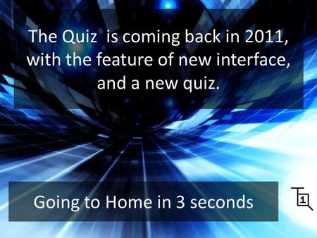 The Quiz is coming back in 2011, with the feature of new interface, and a new quiz. Starter Going to Home in 3 seconds.