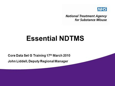 1 Essential NDTMS Core Data Set G Training 17 th March 2010 John Liddell, Deputy Regional Manager.