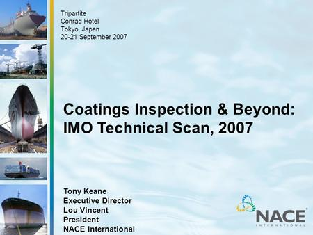 Tony Keane Executive Director Lou Vincent President NACE International Tripartite Conrad Hotel Tokyo, Japan 20-21 September 2007 Coatings Inspection &