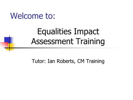 Welcome to: Equalities Impact Assessment Training Tutor: Ian Roberts, CM Training.