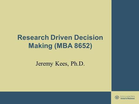 Research Driven Decision Making (MBA 8652) Jeremy Kees, Ph.D.