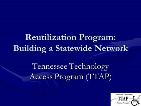 Reutilization Program: Building a Statewide Network Tennessee Technology Access Program (TTAP)