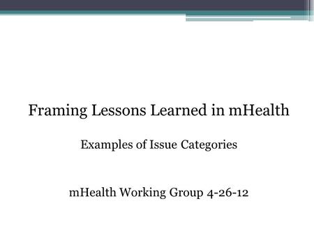 Framing Lessons Learned in mHealth Examples of Issue Categories mHealth Working Group 4-26-12.