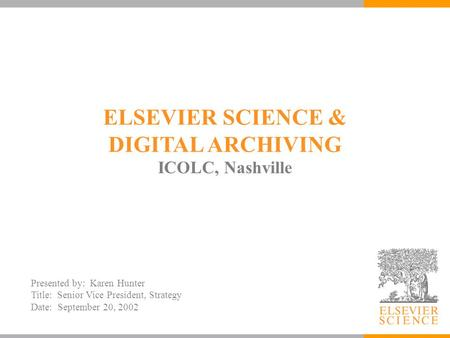 ELSEVIER SCIENCE & DIGITAL ARCHIVING ICOLC, Nashville Presented by: Karen Hunter Title: Senior Vice President, Strategy Date: September 20, 2002.