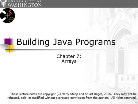 1 Building Java Programs Chapter 7: Arrays These lecture notes are copyright (C) Marty Stepp and Stuart Reges, 2006. They may not be rehosted, sold, or.