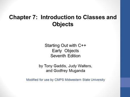 Chapter 7: Introduction to Classes and Objects Starting Out with C++ Early Objects Seventh Edition by Tony Gaddis, Judy Walters, and Godfrey Muganda Modified.