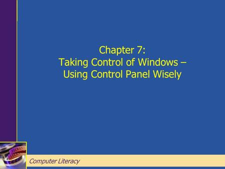 Computer Literacy Chapter 7: Taking Control of Windows – Using Control Panel Wisely Computer Literacy.