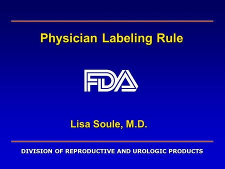 DIVISION OF REPRODUCTIVE AND UROLOGIC PRODUCTS Physician Labeling Rule Lisa Soule, M.D.