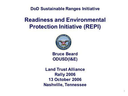 1 DoD Sustainable Ranges Initiative Readiness and Environmental Protection Initiative (REPI) Bruce Beard ODUSD(I&E) Land Trust Alliance Rally 2006 13 October.