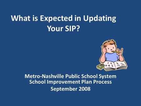 What is Expected in Updating Your SIP? Metro-Nashville Public School System School Improvement Plan Process September 2008.