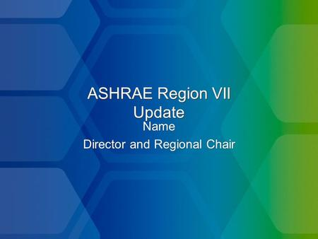 ASHRAE Region VII Update Name Director and Regional Chair Name Director and Regional Chair.