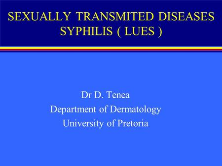SEXUALLY TRANSMITED DISEASES SYPHILIS ( LUES ) Dr D. Tenea Department of Dermatology University of Pretoria.