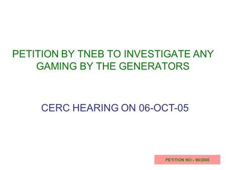 PETITION BY TNEB TO INVESTIGATE ANY GAMING BY THE GENERATORS PETITION NO:- 90/2005 CERC HEARING ON 06-OCT-05.