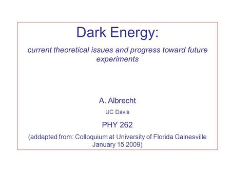 Dark Energy: current theoretical issues and progress toward future experiments A. Albrecht UC Davis PHY 262 (addapted from: Colloquium at University of.