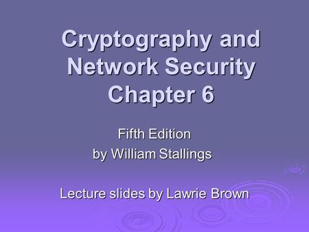 Cryptography and Network Security Chapter 6 Fifth Edition by William Stallings Lecture slides by Lawrie Brown.