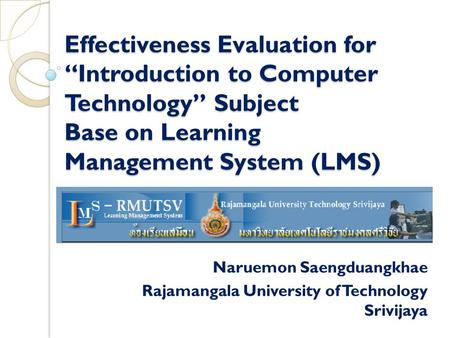 "Effectiveness Evaluation for ""Introduction to Computer Technology"" Subject Base on Learning Management System (LMS) Naruemon Saengduangkhae Rajamangala."