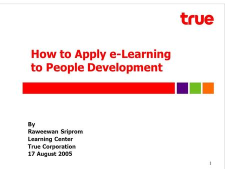1 By Raweewan Sriprom Learning Center True Corporation 17 August 2005 How to Apply e-Learning to People Development.