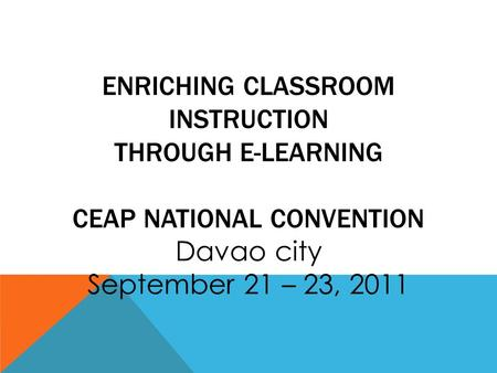 ENRICHING CLASSROOM INSTRUCTION THROUGH E-LEARNING CEAP NATIONAL CONVENTION Davao city September 21 – 23, 2011.