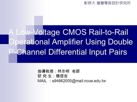 A Low-Voltage CMOS Rail-to-Rail Operational Amplifier Using Double P-Channel Differential Input Pairs 指導教授:林志明 老師 研 究 生:賴信吉 MAIL :