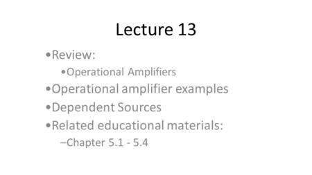 Lecture 13 Review: Operational Amplifiers Operational amplifier examples Dependent Sources Related educational materials: –Chapter 5.1 - 5.4.