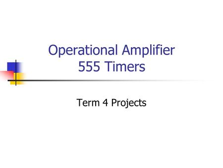 Operational Amplifier 555 Timers Term 4 Projects.