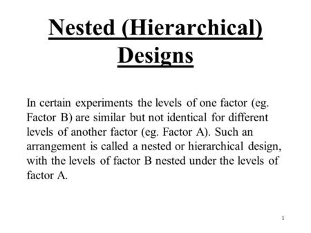 1 Nested (Hierarchical) Designs In certain experiments the levels of one factor (eg. Factor B) are similar but not identical for different levels of another.