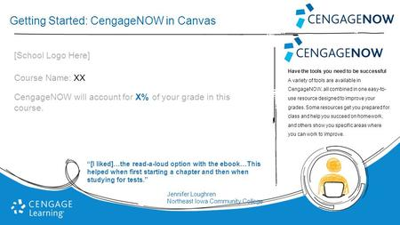 Getting Started: CengageNOW in Canvas [School Logo Here] Course Name: XX CengageNOW will account for X% of your grade in this course. Have the tools you.